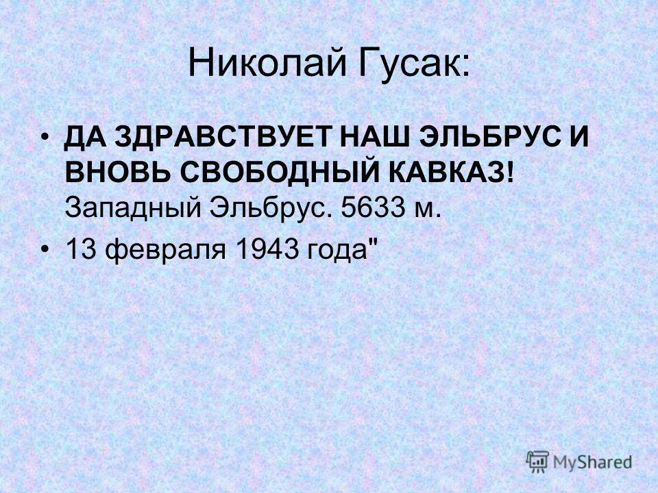 Николай Гусак: ДА ЗДРАВСТВУЕТ НАШ ЭЛЬБРУС И ВНОВЬ СВОБОДНЫЙ КАВКАЗ! Западный Эльбрус. 5633 м. 13 февраля 1943 года