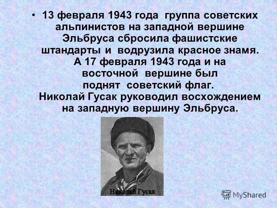 13 февраля 1943 года группа советских альпинистов на западной вершине Эльбруса сбросила фашистские штандарты и водрузила красное знамя. А 17 февраля 1943 года и на восточной вершине был поднят советский флаг. Николай Гусак руководил восхождением на з