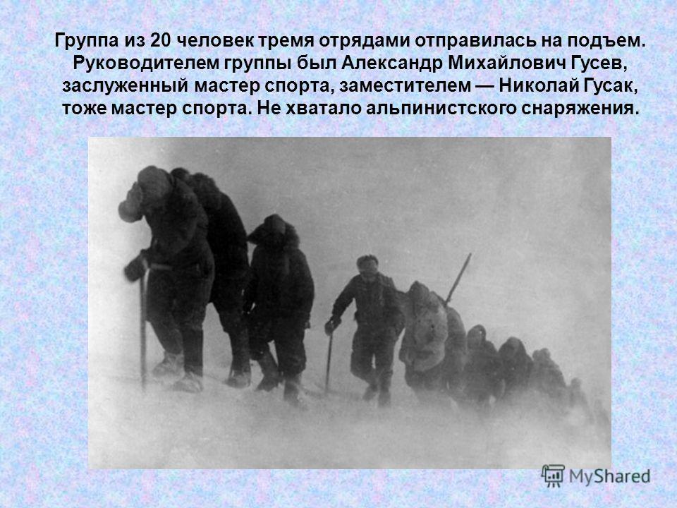 Группа из 20 человек тремя отрядами отправилась на подъем. Руководителем группы был Александр Михайлович Гусев, заслуженный мастер спорта, заместителем Николай Гусак, тоже мастер спорта. Не хватало альпинистского снаряжения.