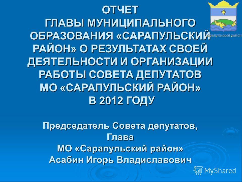 ОТЧЕТ ГЛАВЫ МУНИЦИПАЛЬНОГО ОБРАЗОВАНИЯ «САРАПУЛЬСКИЙ РАЙОН» О РЕЗУЛЬТАТАХ СВОЕЙ ДЕЯТЕЛЬНОСТИ И ОРГАНИЗАЦИИ РАБОТЫ СОВЕТА ДЕПУТАТОВ МО «САРАПУЛЬСКИЙ РАЙОН» В 2012 ГОДУ Председатель Совета депутатов, Глава МО «Сарапульский район» Асабин Игорь Владислав