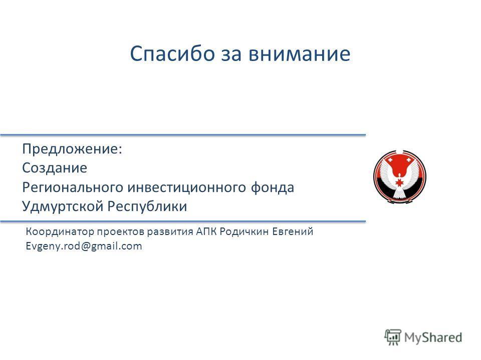 Предложение: Создание Регионального инвестиционного фонда Удмуртской Республики Спасибо за внимание Координатор проектов развития АПК Родичкин Евгений Evgeny.rod@gmail.com
