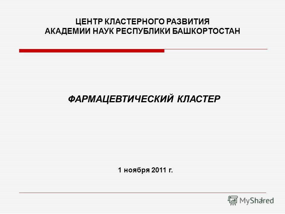 1 ЦЕНТР КЛАСТЕРНОГО РАЗВИТИЯ АКАДЕМИИ НАУК РЕСПУБЛИКИ БАШКОРТОСТАН 1 ноября 2011 г. ФАРМАЦЕВТИЧЕСКИЙ КЛАСТЕР