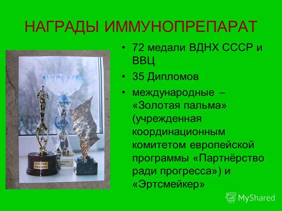 НАГРАДЫ ИММУНОПРЕПАРАТ 72 медали ВДНХ СССР и ВВЦ 35 Дипломов международные – «Золотая пальма» (учрежденная координационным комитетом европейской программы «Партнёрство ради прогресса») и «Эртсмейкер»