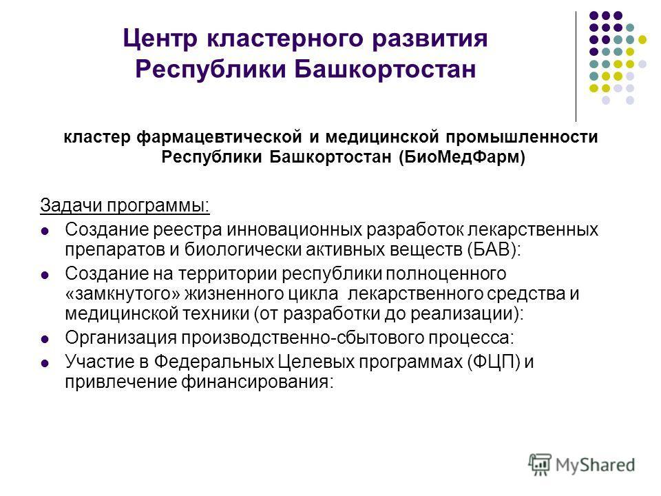 Центр кластерного развития Республики Башкортостан кластер фармацевтической и медицинской промышленности Республики Башкортостан (БиоМедФарм) Задачи программы: Создание реестра инновационных разработок лекарственных препаратов и биологически активных