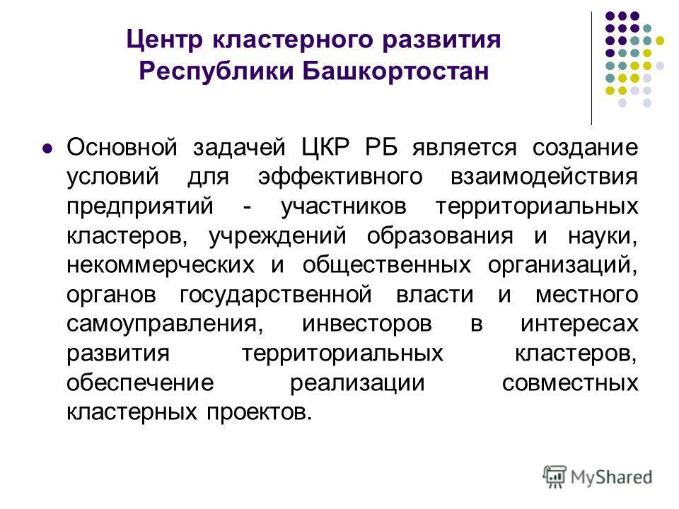 Центр кластерного развития Республики Башкортостан Основной задачей ЦКР РБ является создание условий для эффективного взаимодействия предприятий - участников территориальных кластеров, учреждений образования и науки, некоммерческих и общественных орг