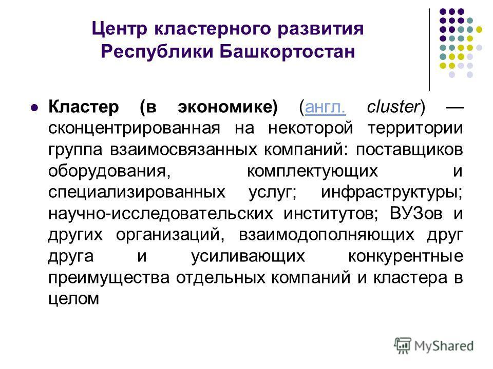 Центр кластерного развития Республики Башкортостан Кластер (в экономике) (англ. cluster) сконцентрированная на некоторой территории группа взаимосвязанных компаний: поставщиков оборудования, комплектующих и специализированных услуг; инфраструктуры; н