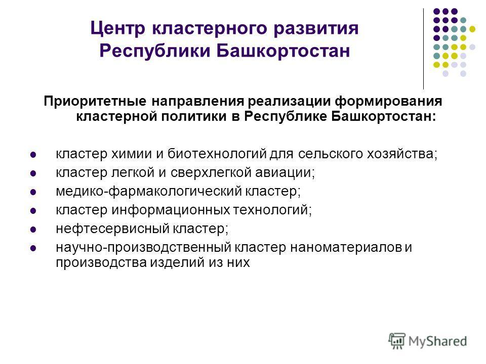 Приоритетные направления реализации формирования кластерной политики в Республике Башкортостан: кластер химии и биотехнологий для сельского хозяйства; кластер легкой и сверхлегкой авиации; медико-фармакологический кластер; кластер информационных техн