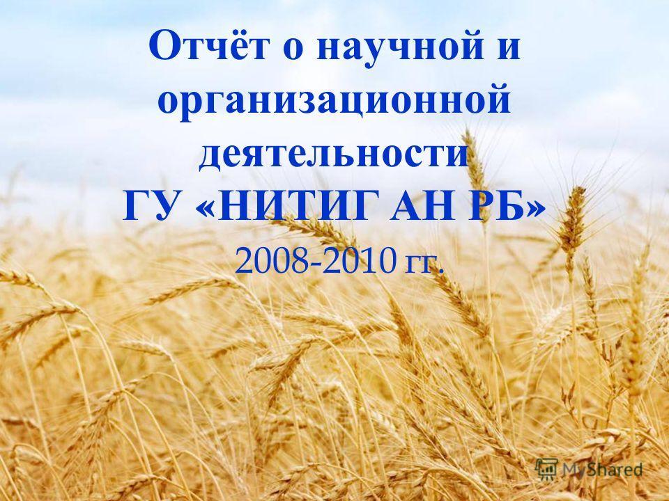Отчёт о научной и организационной деятельности ГУ « НИТИГ АН РБ » 2008-2010 гг.