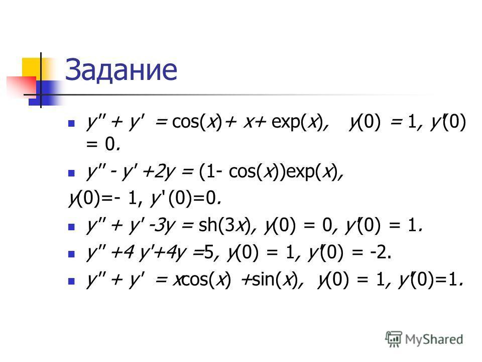Задание y'' + y' = cos(x)+ x+ exp(x), y(0) = 1, y'(0) = 0. y'' - y' +2y = (1- cos(x))exp(x), y(0)=- 1, y (0)=0. y'' + y' -3y = sh(3x), y(0) = 0, y'(0) = 1. y'' +4 y'+4y =5, y(0) = 1, y'(0) = -2. y'' + y' = xcos(x) +sin(x), y(0) = 1, y'(0)=1.