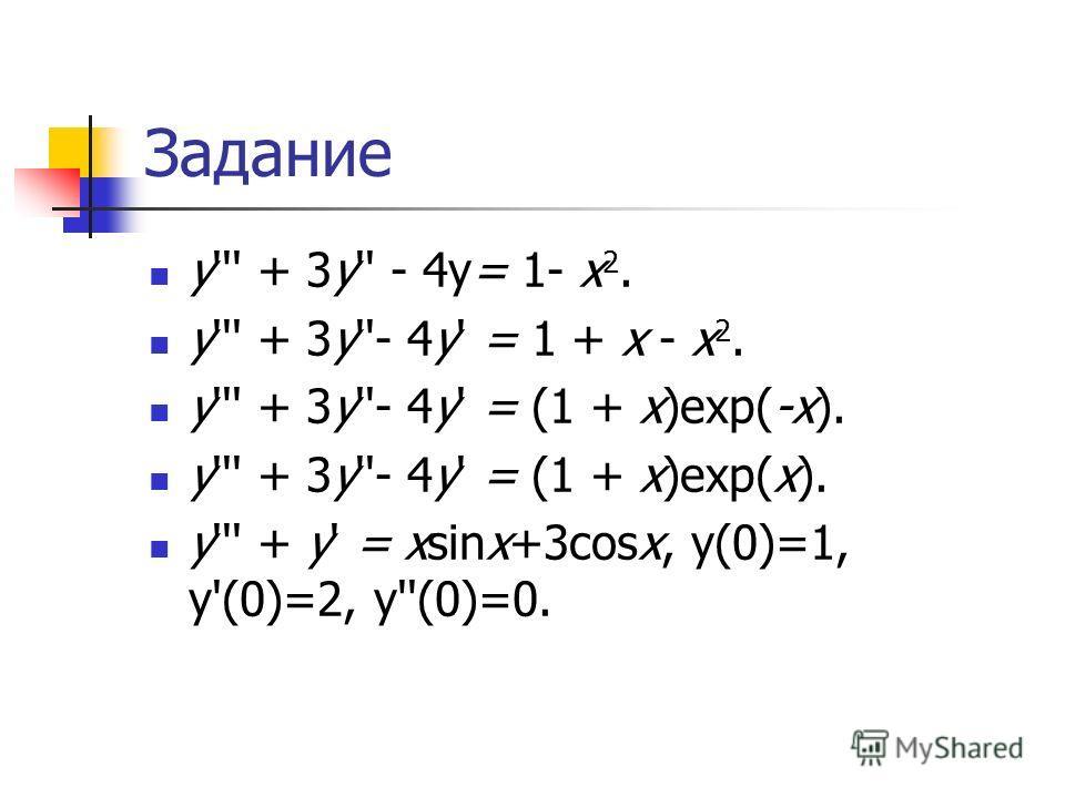 Задание y''' + 3y'' - 4y= 1- x 2. y''' + 3y''- 4y' = 1 + x - x 2. y''' + 3y''- 4y' = (1 + x)exp(-x). y''' + 3y''- 4y' = (1 + x)exp(x). y''' + y' = xsinx+3cosx, y(0)=1, y'(0)=2, y''(0)=0.