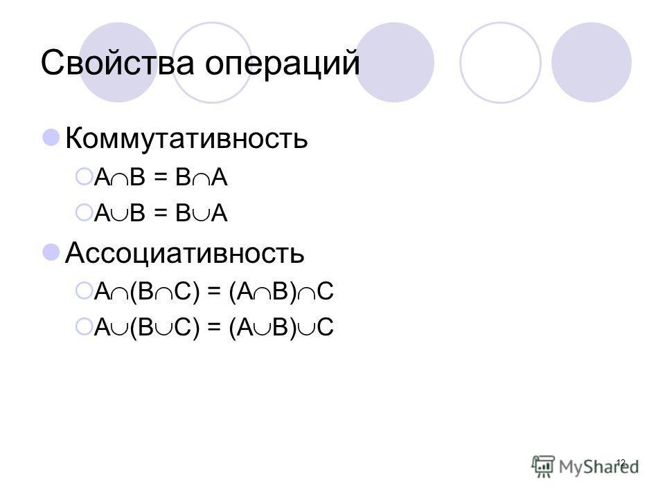 12 Свойства операций Коммутативность А В = B A Ассоциативность А (В C) = (А В) C