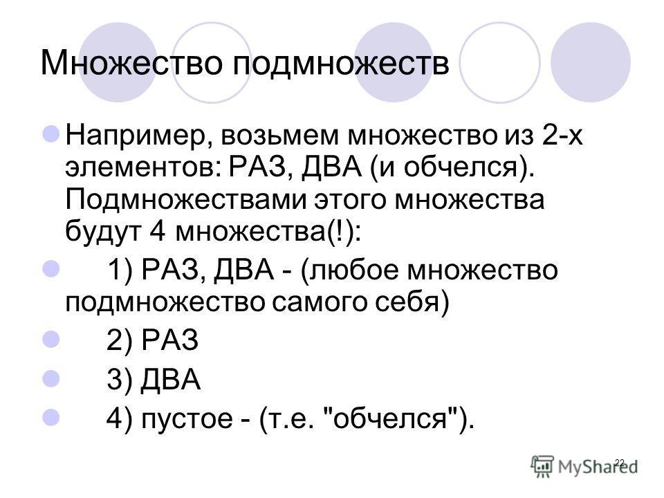 22 Множество подмножеств Например, возьмем множество из 2-х элементов: РАЗ, ДВА (и обчелся). Подмножествами этого множества будут 4 множества(!): 1) РАЗ, ДВА - (любое множество подмножество самого себя) 2) РАЗ 3) ДВА 4) пустое - (т.е. обчелся).