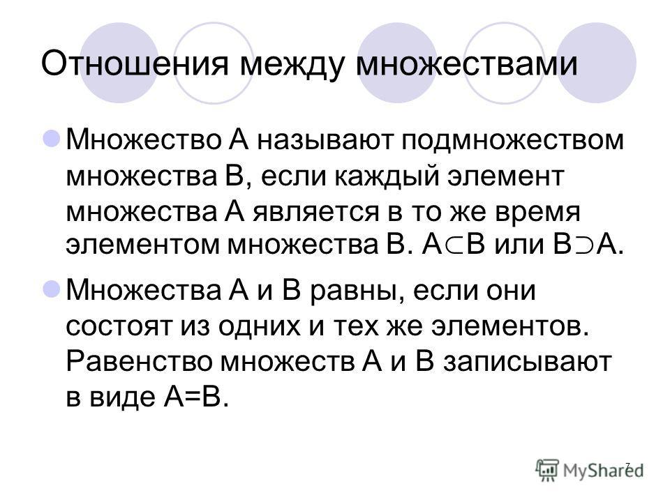 7 Отношения между множествами Множество А называют подмножеством множества В, если каждый элемент множества А является в то же время элементом множества В. А В или В А. Множества А и В равны, если они состоят из одних и тех же элементов. Равенство мн
