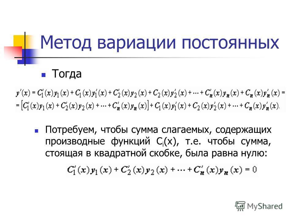 Метод вариации постоянных Тогда Потребуем, чтобы сумма слагаемых, содержащих производные функций C i (x), т.е. чтобы сумма, стоящая в квадратной скобке, была равна нулю: