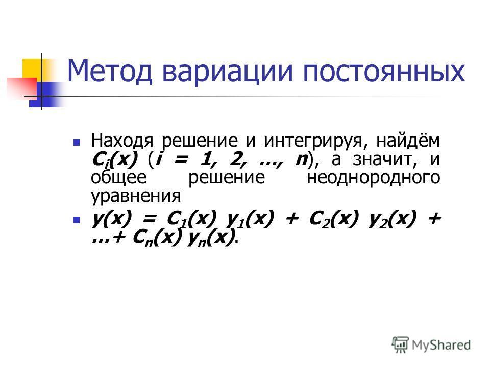 Метод вариации постоянных Находя решение и интегрируя, найдём C i (x) (i = 1, 2, …, n), а значит, и общее решение неоднородного уравнения y(x) = C 1 (x) y 1 (x) + C 2 (x) y 2 (x) + …+ C n (x) y n (x).