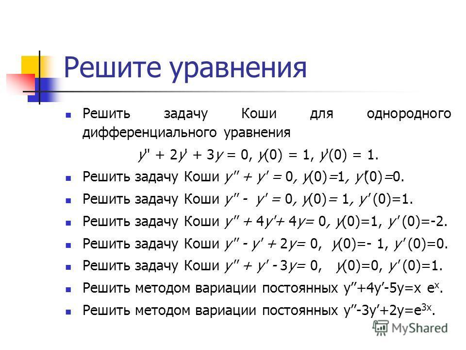 Решите уравнения Решить задачу Коши для однородного дифференциального уравнения y'' + 2y' + 3y = 0, y(0) = 1, y'(0) = 1. Решить задачу Коши y'' + y' = 0, y(0)=1, y'(0)=0. Решить задачу Коши y'' - y' = 0, y(0)= 1, y' (0)=1. Решить задачу Коши y'' + 4y