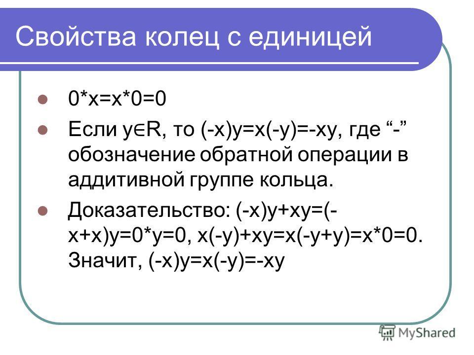Свойства колец с единицей 0*x=x*0=0 Если y R, то (-x)y=x(-y)=-xy, где - обозначение обратной операции в аддитивной группе кольца. Доказательство: (-x)y+xy=(- x+x)y=0*y=0, x(-y)+xy=x(-y+y)=x*0=0. Значит, (-x)y=x(-y)=-xy