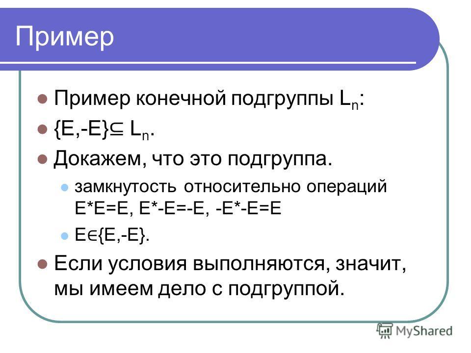 Пример Пример конечной подгруппы L n : {E,-E} L n. Докажем, что это подгруппа. замкнутость относительно операций E*E=E, E*-E=-E, -E*-E=E E {E,-E}. Если условия выполняются, значит, мы имеем дело с подгруппой.