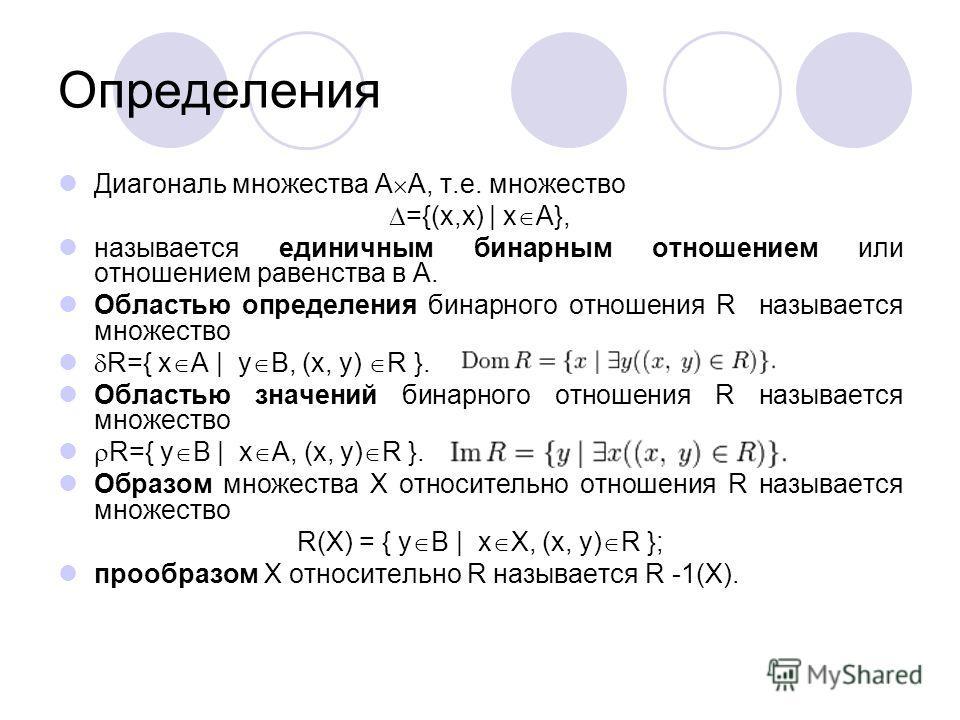 Определения Диагональ множества A A, т.е. множество ={(x,x) | x A}, называется единичным бинарным отношением или отношением равенства в A. Областью определения бинарного отношения R называется множество R={ x A | y B, (x, y) R }. Областью значений би
