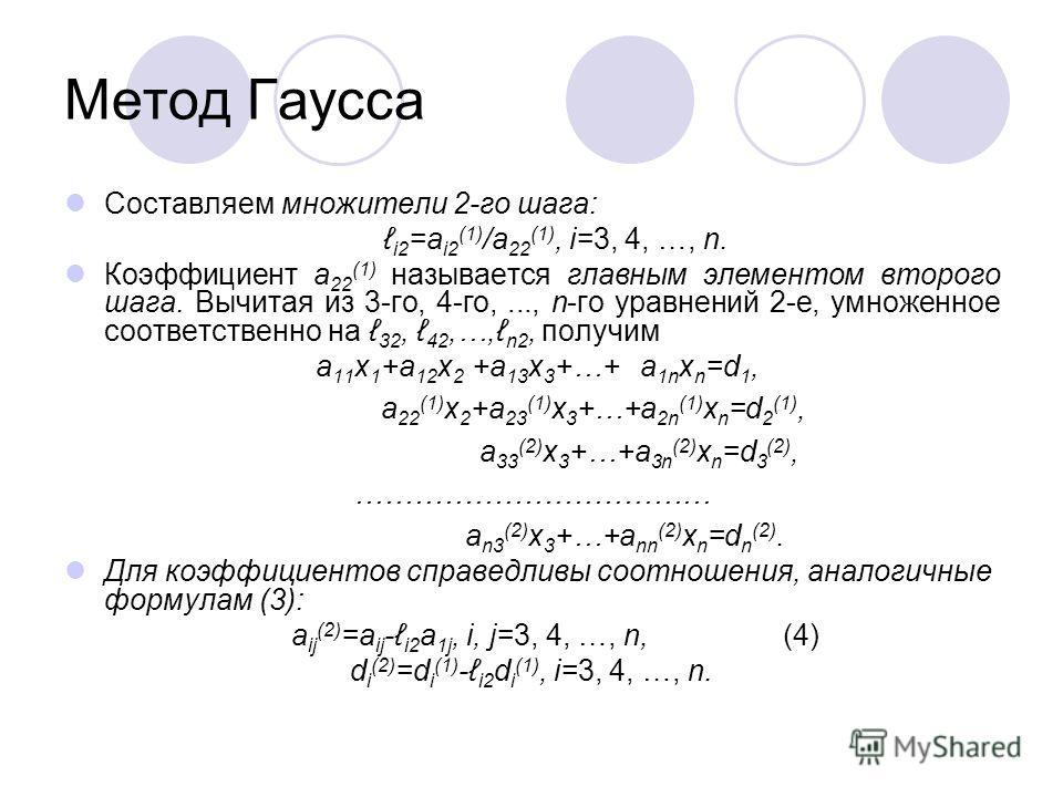 Метод Гаусса Составляем множители 2-го шага: i2 =a i2 (1) /a 22 (1), i=3, 4, …, n. Коэффициент a 22 (1) называется главным элементом второго шага. Вычитая из 3-го, 4-го,..., n-го уравнений 2-е, умноженное соответственно на 32, 42,…, n2, получим a 11
