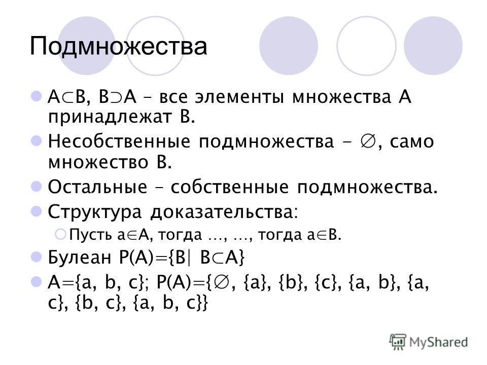 Подмножества A B, BA – все элементы множества А принадлежат В. Несобственные подмножества -, само множество В. Остальные – собственные подмножества. Структура доказательства: Пусть аА, тогда …, …, тогда аВ. Булеан Р(А)={B| BA} A={a, b, c}; P(A)={, {a
