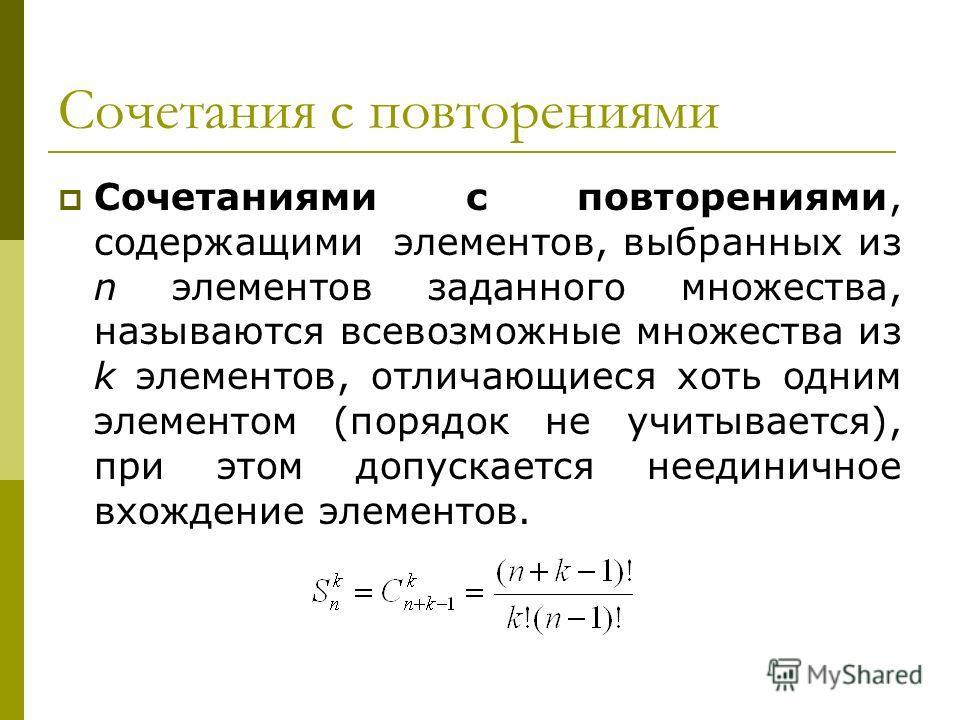 Сочетания с повторениями Сочетаниями с повторениями, содержащими элементов, выбранных из n элементов заданного множества, называются всевозможные множества из k элементов, отличающиеся хоть одним элементом (порядок не учитывается), при этом допускает