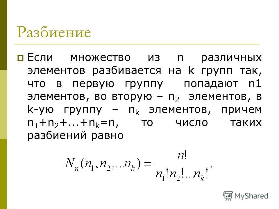 Разбиение Если множество из n различных элементов разбивается на k групп так, что в первую группу попадают n1 элементов, во вторую – n 2 элементов, в k-ую группу – n k элементов, причем n 1 +n 2 +...+n k =n, то число таких разбиений равно