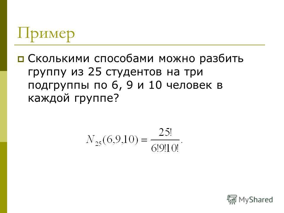 Пример Сколькими способами можно разбить группу из 25 студентов на три подгруппы по 6, 9 и 10 человек в каждой группе?