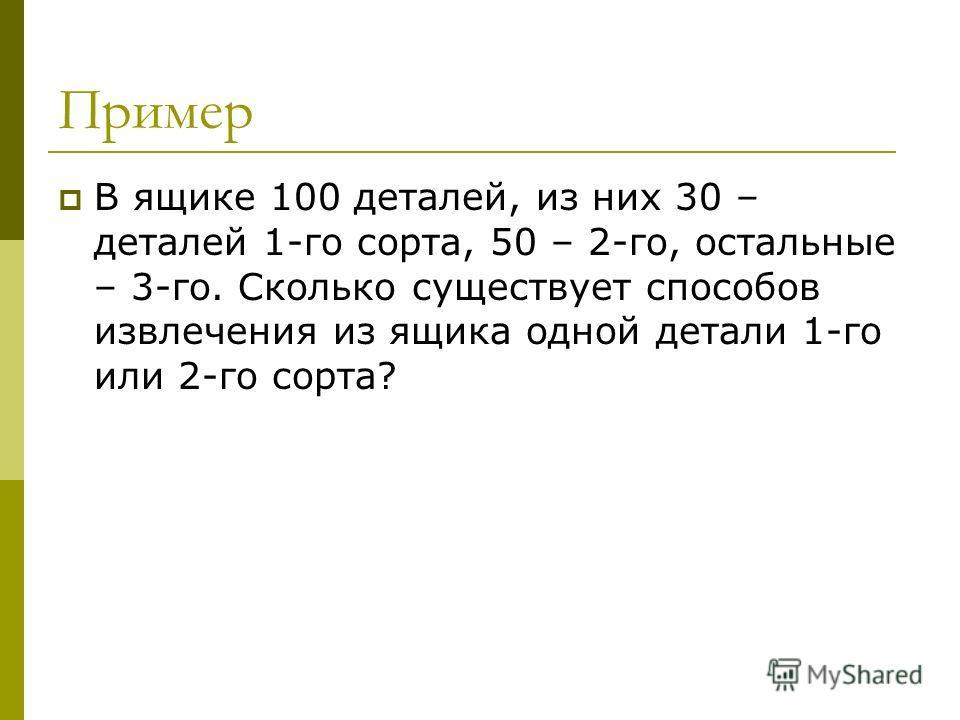 Пример В ящике 100 деталей, из них 30 – деталей 1-го сорта, 50 – 2-го, остальные – 3-го. Сколько существует способов извлечения из ящика одной детали 1-го или 2-го сорта?
