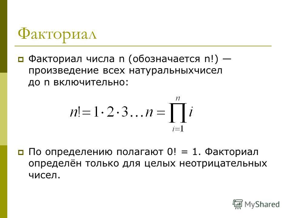 Факториал Факториал числа n (обозначается n!) произведение всех натуральныхчисел до n включительно: По определению полагают 0! = 1. Факториал определён только для целых неотрицательных чисел.