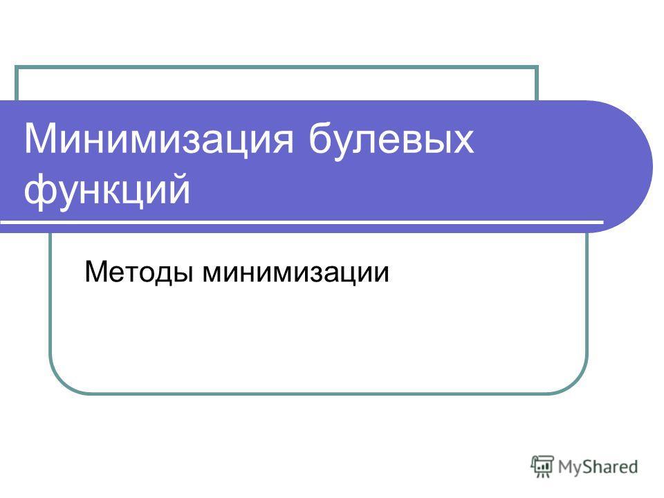 Минимизация булевых функций Методы минимизации