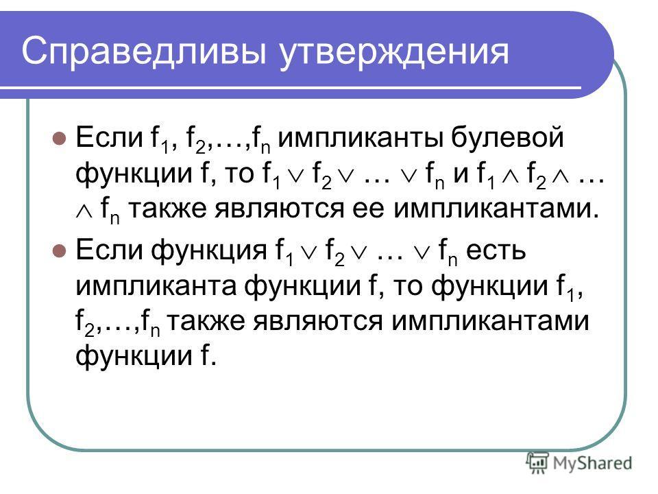 Справедливы утверждения Если f 1, f 2,…,f n импликанты булевой функции f, то f 1 f 2 … f n и f 1 f 2 … f n также являются ее импликантами. Если функция f 1 f 2 … f n есть импликанта функции f, то функции f 1, f 2,…,f n также являются импликантами фун