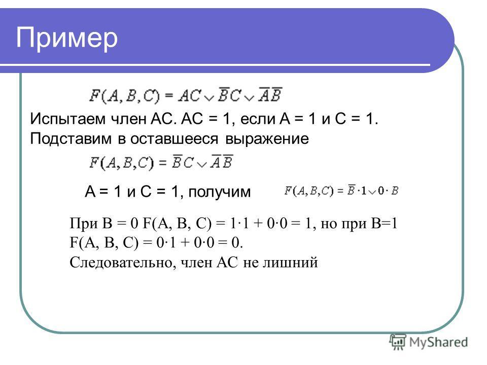 Испытаем член AC. AC = 1, если A = 1 и C = 1. Подставим в оставшееся выражение A = 1 и C = 1, получим При B = 0 F(A, B, C) = 1·1 + 0·0 = 1, но при В=1 F(A, B, C) = 0·1 + 0·0 = 0. Следовательно, член AC не лишний