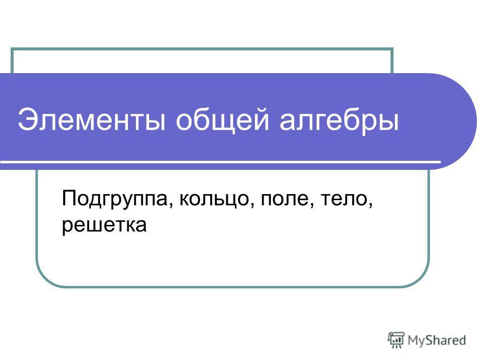Элементы общей алгебры Подгруппа, кольцо, поле, тело, решетка