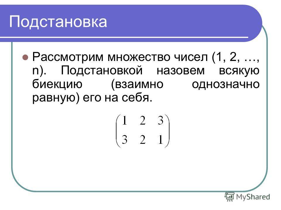 Подстановка Рассмотрим множество чисел (1, 2, …, n). Подстановкой назовем всякую биекцию (взаимно однозначно равную) его на себя.