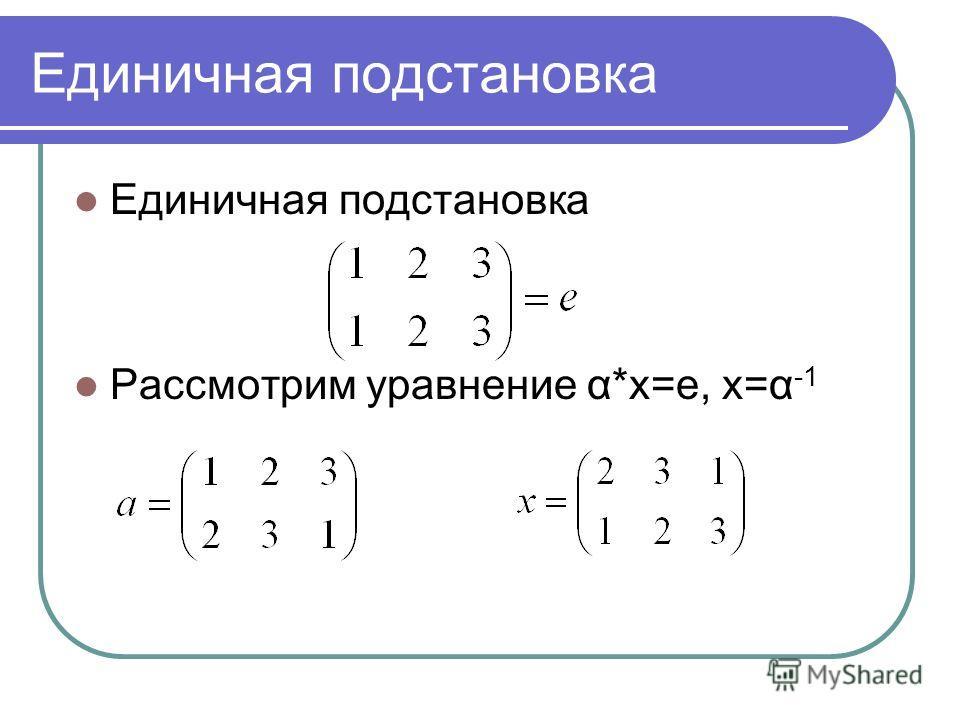 Единичная подстановка Рассмотрим уравнение α*x=e, x=α -1