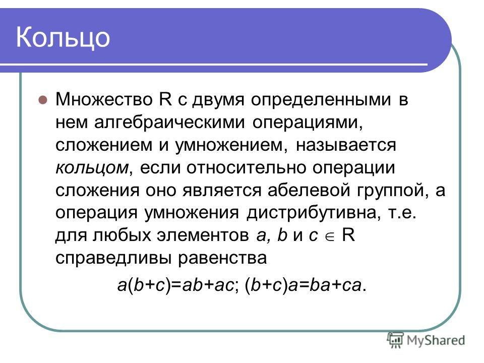 Кольцо Множество R с двумя определенными в нем алгебраическими операциями, сложением и умножением, называется кольцом, если относительно операции сложения оно является абелевой группой, а операция умножения дистрибутивна, т.е. для любых элементов a,