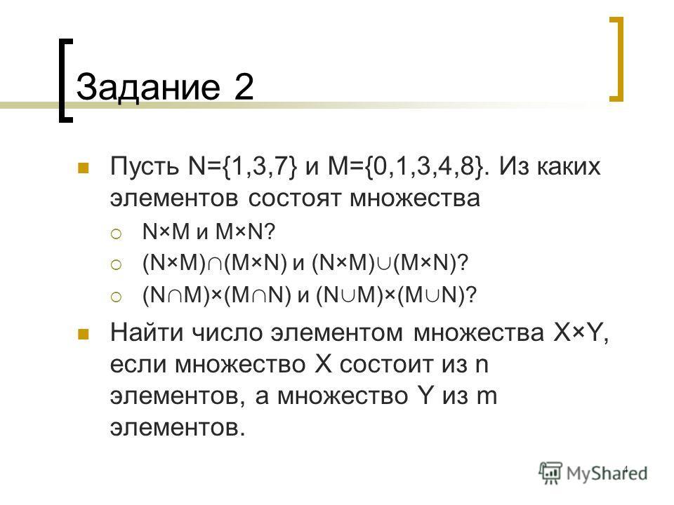 4 Задание 2 Пусть N={1,3,7} и M={0,1,3,4,8}. Из каких элементов состоят множества N×M и M×N? (N×M) (M×N) и (N×M) (M×N)? (N M)×(M N) и (N M)×(M N)? Найти число элементом множества X×Y, если множество X состоит из n элементов, а множество Y из m элемен