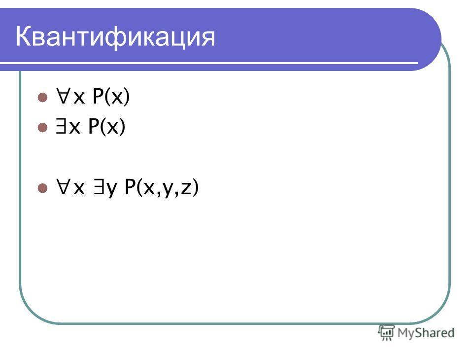 Квантификация x P(x) x y P(x,y,z)