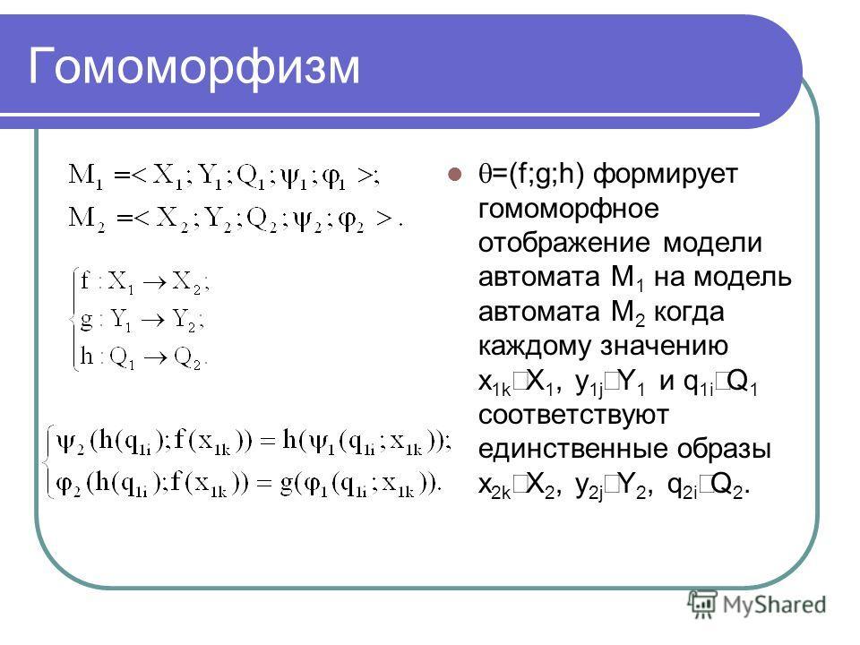 Гомоморфизм =(f;g;h) формирует гомоморфное отображение модели автомата М 1 на модель автомата М 2 когда каждому значению x 1k X 1, y 1j Y 1 и q 1i Q 1 соответствуют единственные образы x 2k X 2, y 2j Y 2, q 2i Q 2.