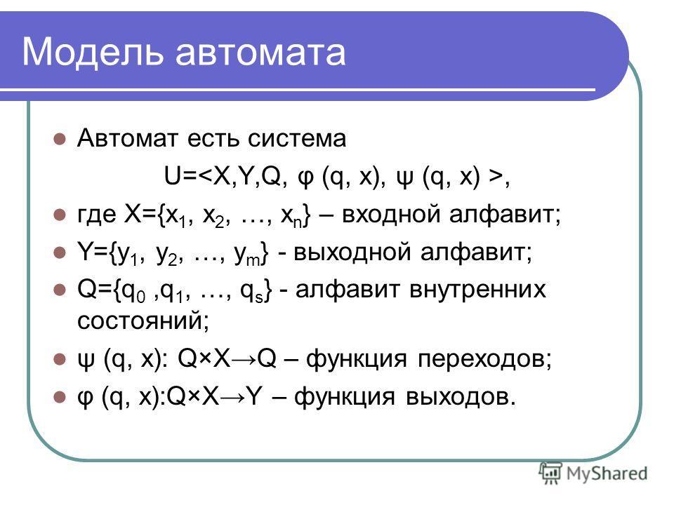Модель автомата Автомат есть система U=, где X={x 1, x 2, …, x n } – входной алфавит; Y={y 1, y 2, …, y m } - выходной алфавит; Q={q 0,q 1, …, q s } - алфавит внутренних состояний; ψ (q, x): Q×XQ – функция переходов; φ (q, x):Q×XY – функция выходов.