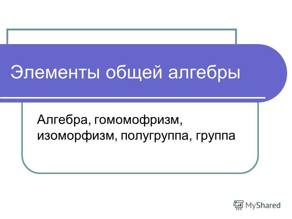 Элементы общей алгебры Алгебра, гомомофризм, изоморфизм, полугруппа, группа