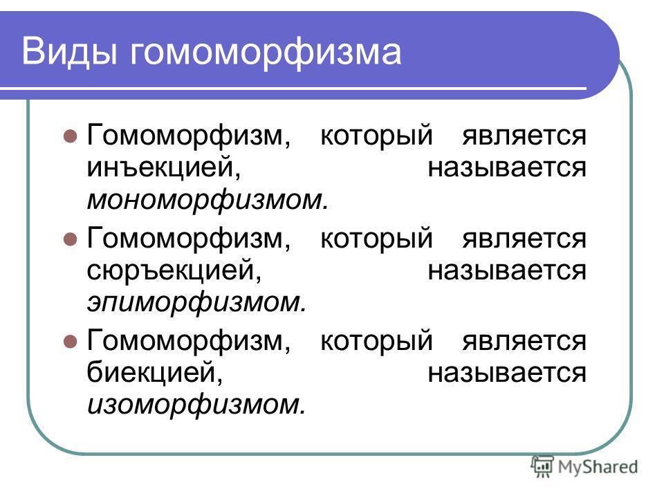 Виды гомоморфизма Гомоморфизм, который является инъекцией, называется мономорфизмом. Гомоморфизм, который является сюръекцией, называется эпиморфизмом. Гомоморфизм, который является биекцией, называется изоморфизмом.