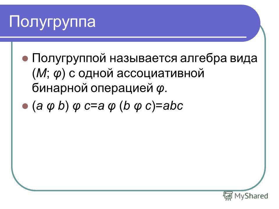 Полугруппа Полугруппой называется алгебра вида (M; φ) с одной ассоциативной бинарной операцией φ. (a φ b) φ c=a φ (b φ c)=abc