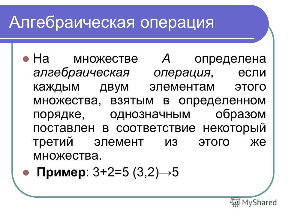 Алгебраическая операция На множестве А определена алгебраическая операция, если каждым двум элементам этого множества, взятым в определенном порядке, однозначным образом поставлен в соответствие некоторый третий элемент из этого же множества. Пример: