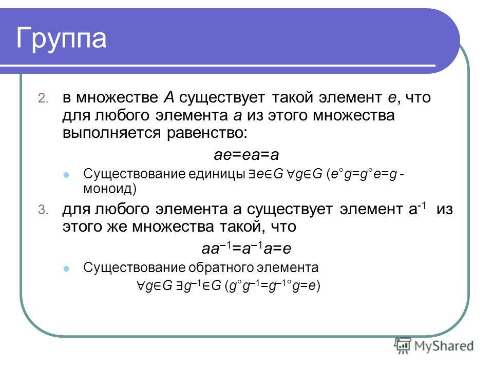 Группа 2. в множестве А существует такой элемент е, что для любого элемента а из этого множества выполняется равенство: ae=ea=a Существование единицы e G g G (e°g=g°e=g - моноид) 3. для любого элемента а существует элемент а -1 из этого же множества
