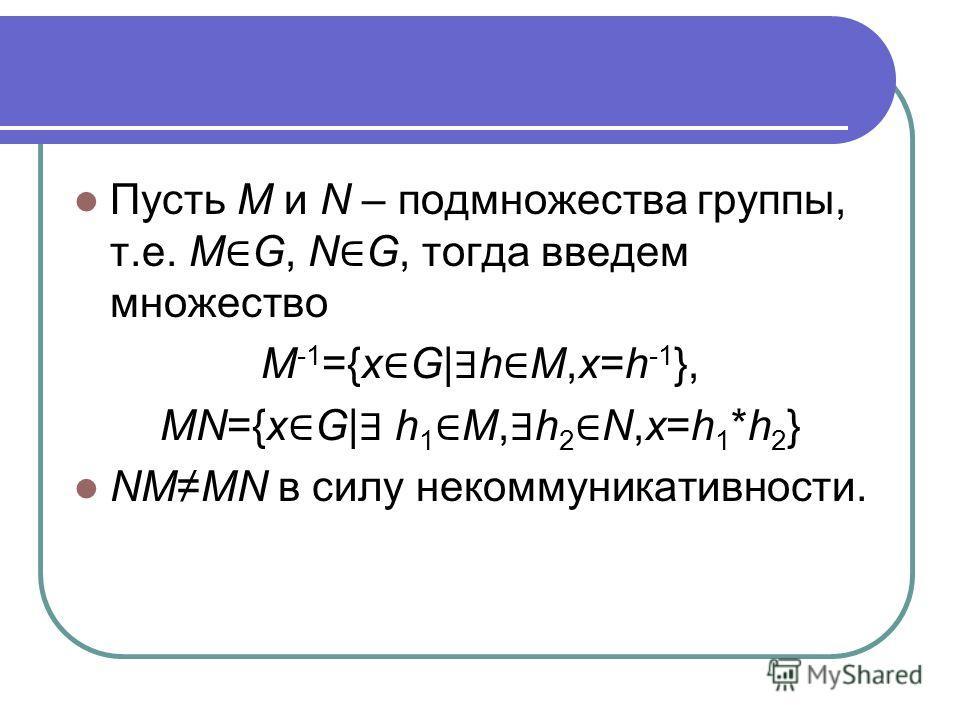 Пусть M и N – подмножества группы, т.е. M G, N G, тогда введем множество M -1 ={x G| h M,x=h -1 }, MN={x G| h 1 M, h 2 N,x=h 1 *h 2 } NMMN в силу некоммуникативности.