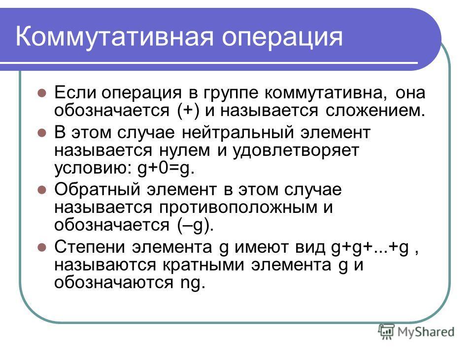 Коммутативная операция Если операция в группе коммутативна, она обозначается (+) и называется сложением. В этом случае нейтральный элемент называется нулем и удовлетворяет условию: g+0=g. Обратный элемент в этом случае называется противоположным и об