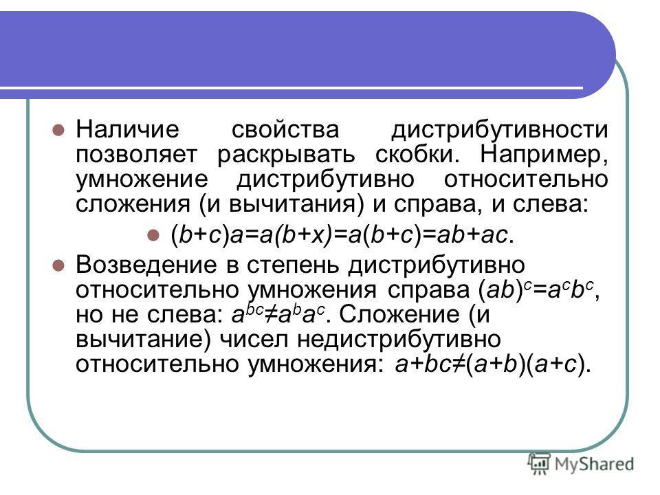Наличие свойства дистрибутивности позволяет раскрывать скобки. Например, умножение дистрибутивно относительно сложения (и вычитания) и справа, и слева: (b+c)a=a(b+x)=a(b+c)=ab+ac. Возведение в степень дистрибутивно относительно умножения справа (ab)