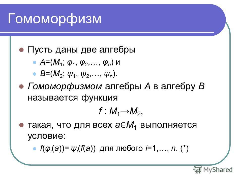 Гомоморфизм Пусть даны две алгебры A=(M 1 ; φ 1, φ 2,…, φ n ) и B=(M 2 ; ψ 1, ψ 2,…, ψ n ). Гомоморфизмом алгебры A в алгебру B называется функция f : M 1M 2, такая, что для всех a M 1 выполняется условие: f(φ i (a))= ψ i (f(a)) для любого i=1,…, n.